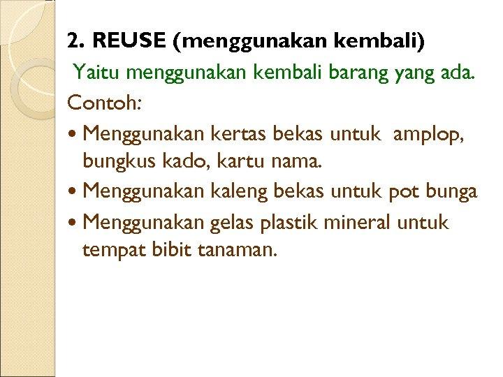 2. REUSE (menggunakan kembali) Yaitu menggunakan kembali barang yang ada. Contoh: • Menggunakan kertas