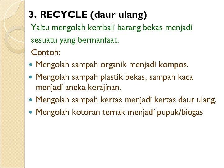 3. RECYCLE (daur ulang) Yaitu mengolah kembali barang bekas menjadi sesuatu yang bermanfaat. Contoh: