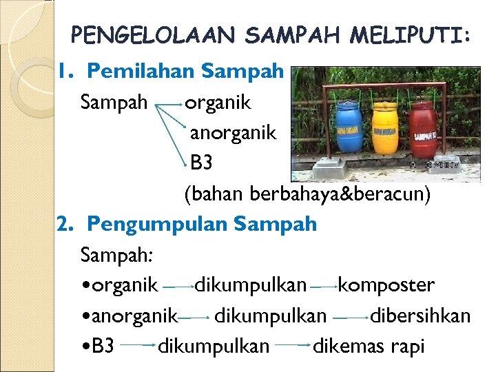 PENGELOLAAN SAMPAH MELIPUTI: 1. Pemilahan Sampah organik anorganik B 3 (bahan berbahaya&beracun) 2. Pengumpulan