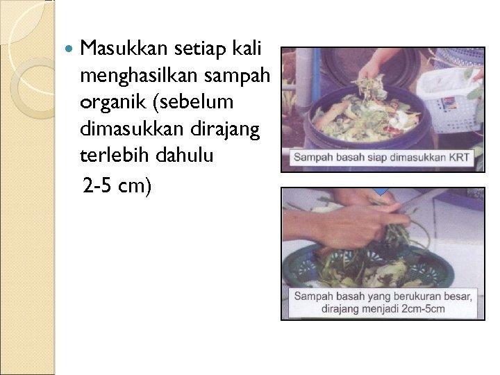 Masukkan setiap kali menghasilkan sampah organik (sebelum dimasukkan dirajang terlebih dahulu 2 -5