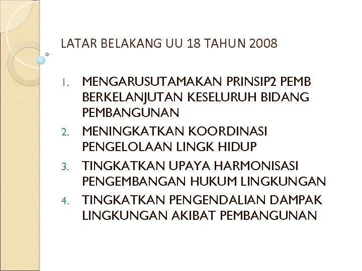 LATAR BELAKANG UU 18 TAHUN 2008 MENGARUSUTAMAKAN PRINSIP 2 PEMB BERKELANJUTAN KESELURUH BIDANG PEMBANGUNAN