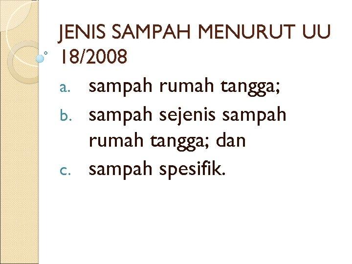 JENIS SAMPAH MENURUT UU 18/2008 a. sampah rumah tangga; b. sampah sejenis sampah rumah