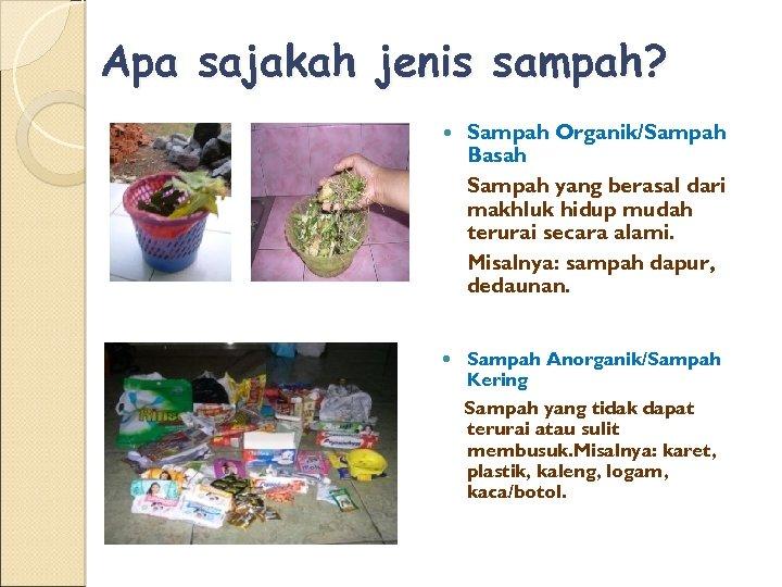 Apa sajakah jenis sampah? Sampah Organik/Sampah Basah Sampah yang berasal dari makhluk hidup mudah