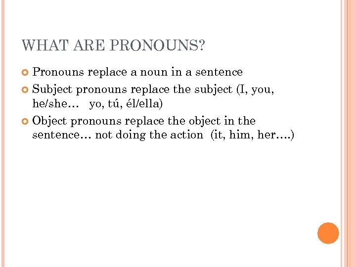 WHAT ARE PRONOUNS? Pronouns replace a noun in a sentence Subject pronouns replace the
