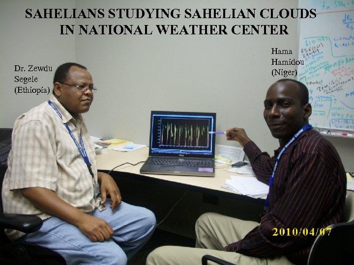 SAHELIANS STUDYING SAHELIAN CLOUDS IN NATIONAL WEATHER CENTER Dr. Zewdu Segele (Ethiopia) Hama Hamidou