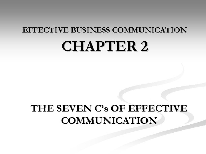 EFFECTIVE BUSINESS COMMUNICATION CHAPTER 2 THE SEVEN C's OF EFFECTIVE COMMUNICATION