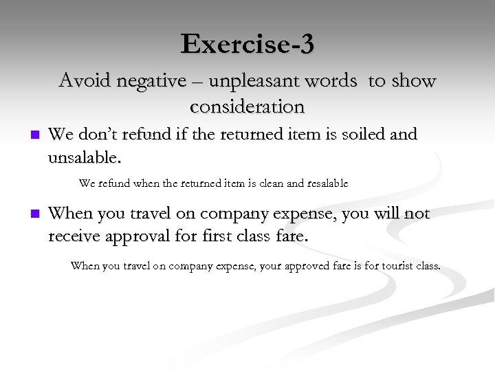 Exercise-3 Avoid negative – unpleasant words to show consideration n We don't refund if