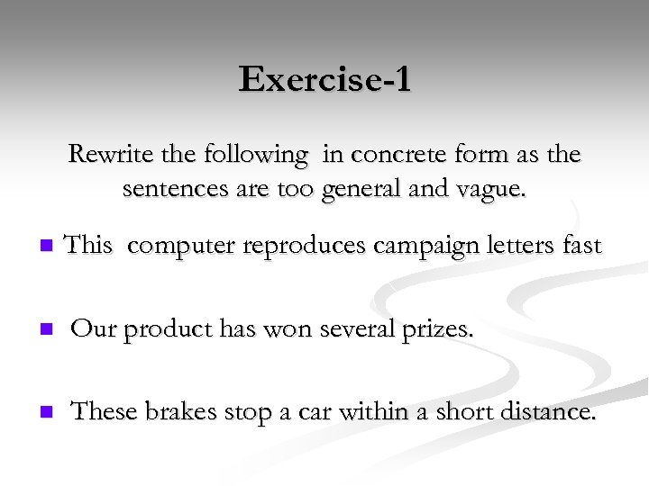 Exercise-1 Rewrite the following in concrete form as the sentences are too general and