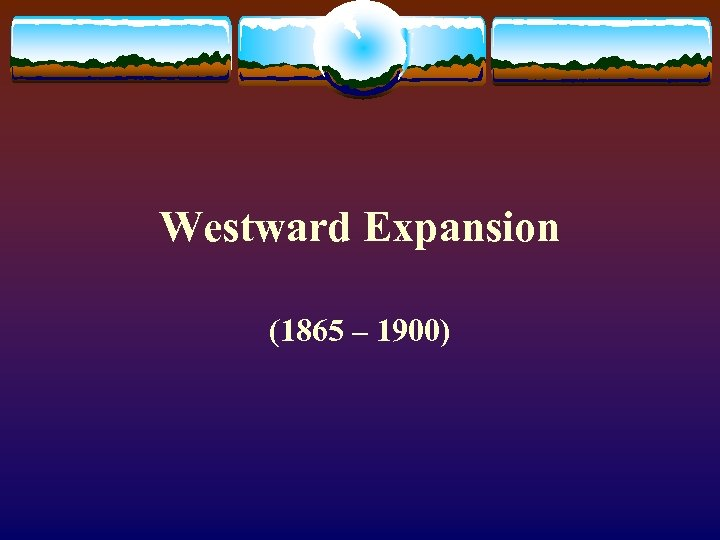 Westward Expansion (1865 – 1900)