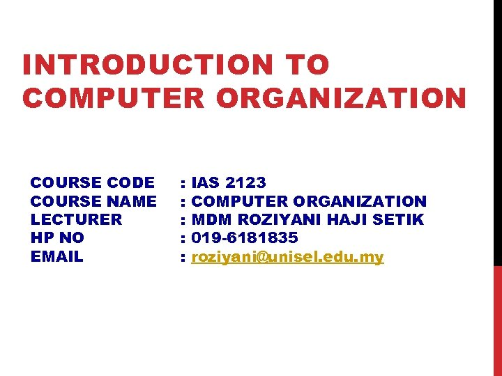 INTRODUCTION TO COMPUTER ORGANIZATION COURSE CODE COURSE NAME LECTURER HP NO EMAIL : :