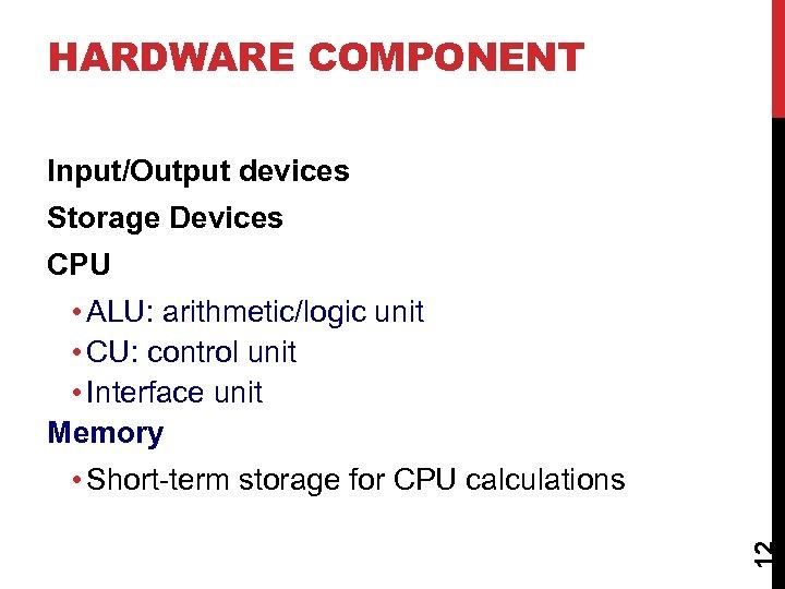 HARDWARE COMPONENT Input/Output devices Storage Devices CPU • ALU: arithmetic/logic unit • CU: control