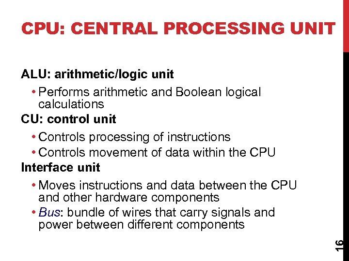 CPU: CENTRAL PROCESSING UNIT 16 ALU: arithmetic/logic unit • Performs arithmetic and Boolean logical
