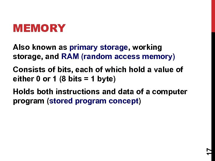 MEMORY Also known as primary storage, working storage, and RAM (random access memory) Consists