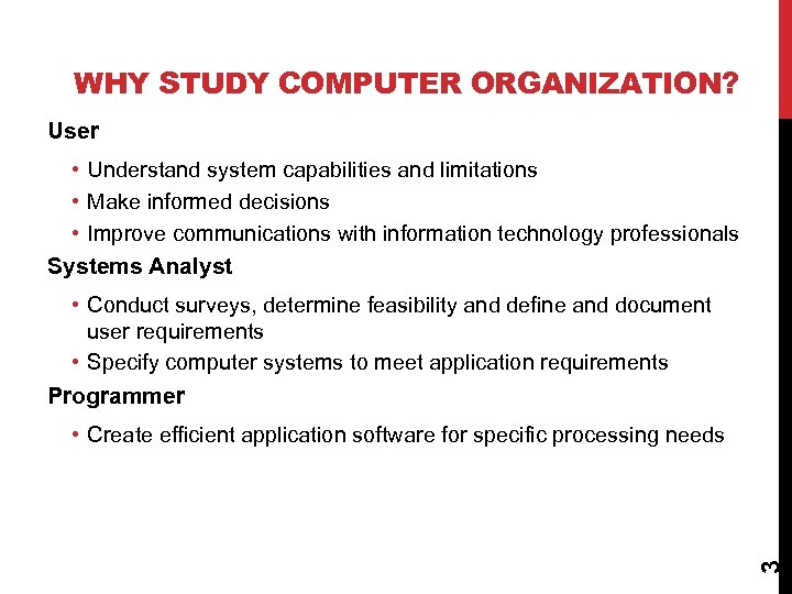 WHY STUDY COMPUTER ORGANIZATION? User • Understand system capabilities and limitations • Make informed