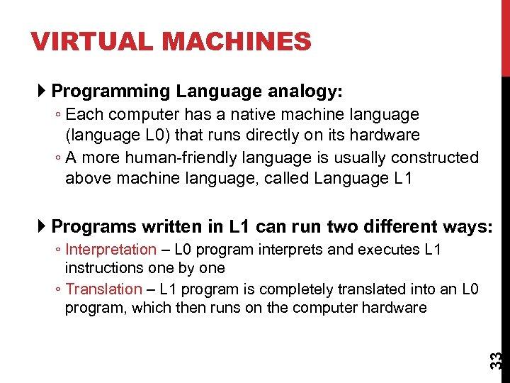 VIRTUAL MACHINES Programming Language analogy: ◦ Each computer has a native machine language (language