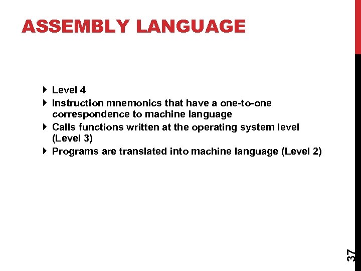 ASSEMBLY LANGUAGE 37 Level 4 Instruction mnemonics that have a one-to-one correspondence to machine