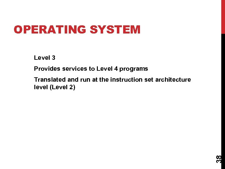 OPERATING SYSTEM Level 3 Provides services to Level 4 programs 38 Translated and run