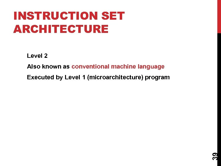 INSTRUCTION SET ARCHITECTURE Level 2 Also known as conventional machine language 39 Executed by