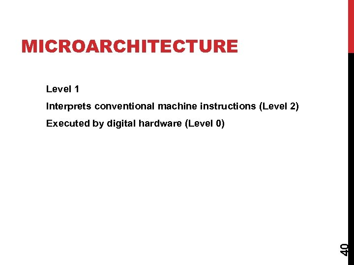 MICROARCHITECTURE Level 1 Interprets conventional machine instructions (Level 2) 40 Executed by digital hardware