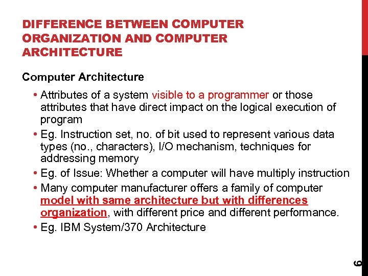 DIFFERENCE BETWEEN COMPUTER ORGANIZATION AND COMPUTER ARCHITECTURE Computer Architecture 6 • Attributes of a