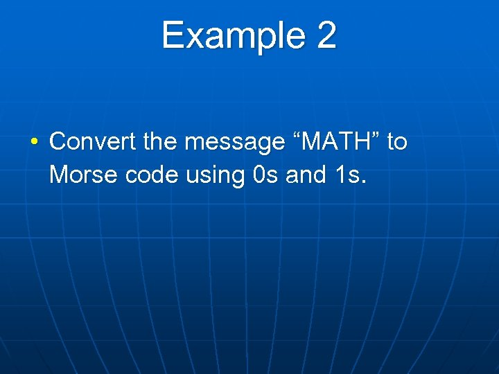 """Example 2 • Convert the message """"MATH"""" to Morse code using 0 s and"""
