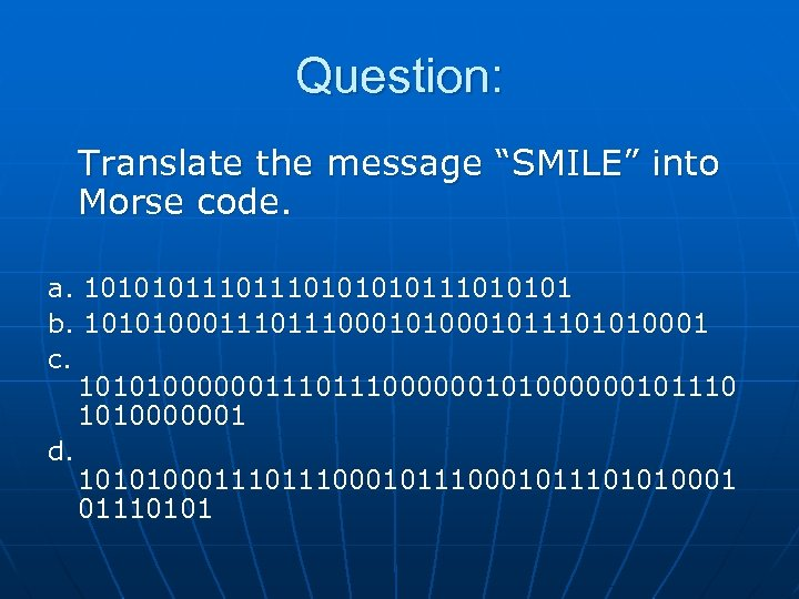 """Question: Translate the message """"SMILE"""" into Morse code. a. 101010111010111010101 b. 101010001110001011101010001 c. 10101000000111000000101110"""