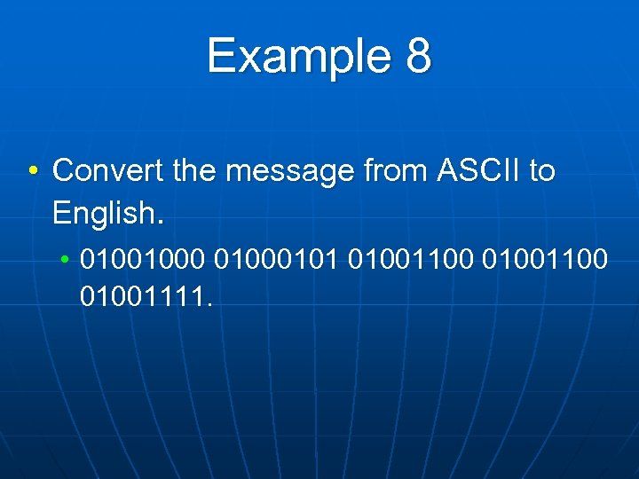 Example 8 • Convert the message from ASCII to English. • 01001000101 01001100 01001111.