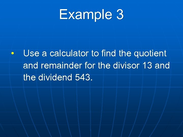 Example 3 • Use a calculator to find the quotient and remainder for the