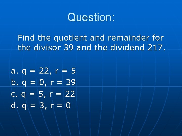 Question: Find the quotient and remainder for the divisor 39 and the dividend 217.