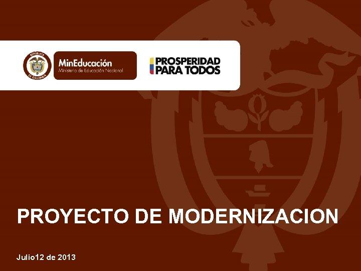PROYECTO DE MODERNIZACION Julio 12 de 2013