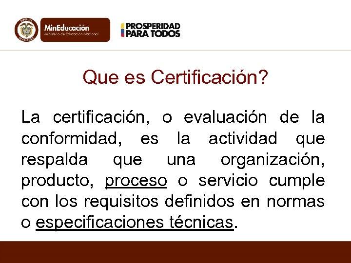 Que es Certificación? La certificación, o evaluación de la conformidad, es la actividad que