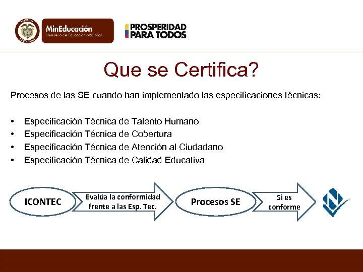 Que se Certifica? Procesos de las SE cuando han implementado las especificaciones técnicas: •