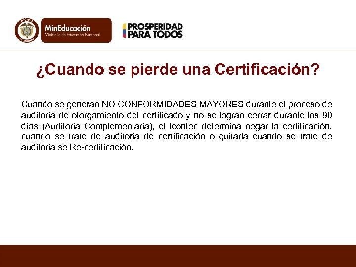 ¿Cuando se pierde una Certificación? Cuando se generan NO CONFORMIDADES MAYORES durante el proceso