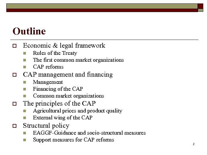 Outline o Economic & legal framework n n n o CAP management and financing