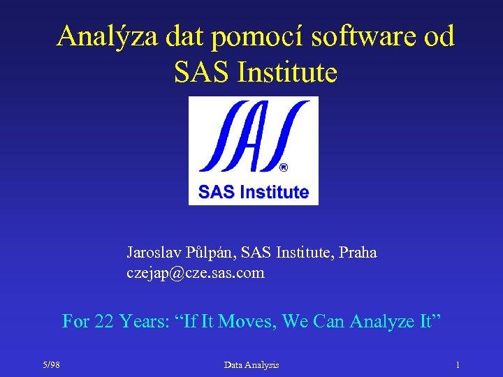 Analýza dat pomocí software od SAS Institute Jaroslav Půlpán, SAS Institute, Praha czejap@cze. sas.
