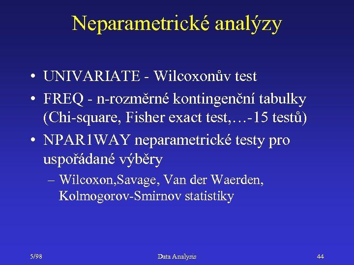 Neparametrické analýzy • UNIVARIATE - Wilcoxonův test • FREQ - n-rozměrné kontingenční tabulky (Chi-square,