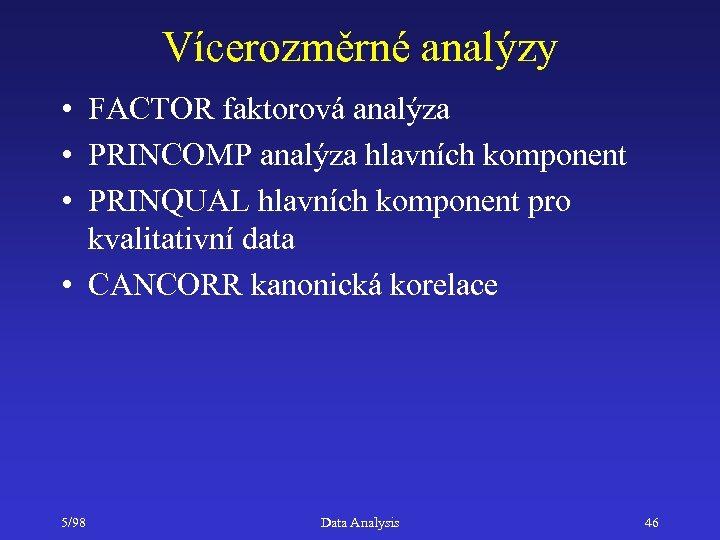 Vícerozměrné analýzy • FACTOR faktorová analýza • PRINCOMP analýza hlavních komponent • PRINQUAL hlavních