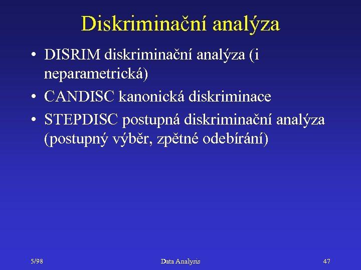 Diskriminační analýza • DISRIM diskriminační analýza (i neparametrická) • CANDISC kanonická diskriminace • STEPDISC