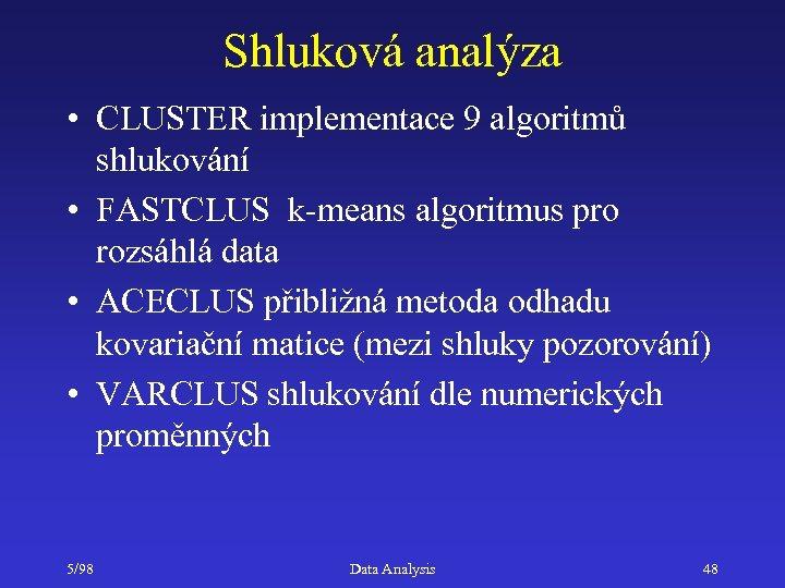 Shluková analýza • CLUSTER implementace 9 algoritmů shlukování • FASTCLUS k-means algoritmus pro rozsáhlá