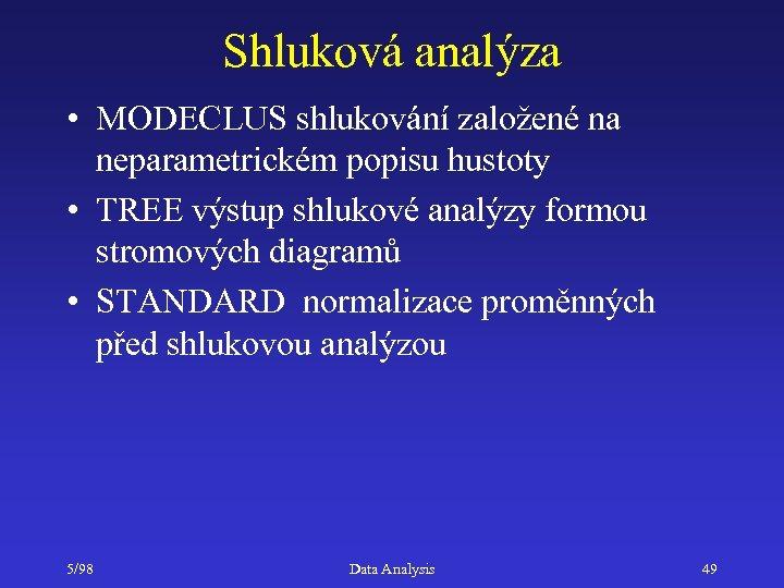 Shluková analýza • MODECLUS shlukování založené na neparametrickém popisu hustoty • TREE výstup shlukové