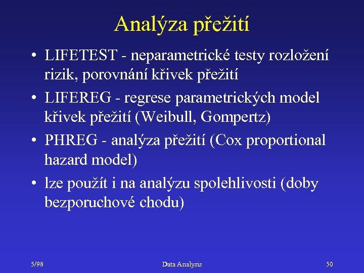 Analýza přežití • LIFETEST - neparametrické testy rozložení rizik, porovnání křivek přežití • LIFEREG