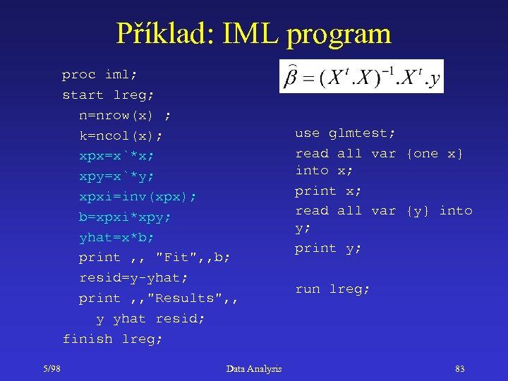 Příklad: IML program proc iml; start lreg; n=nrow(x) ; k=ncol(x); xpx=x`*x; xpy=x`*y; xpxi=inv(xpx); b=xpxi*xpy;