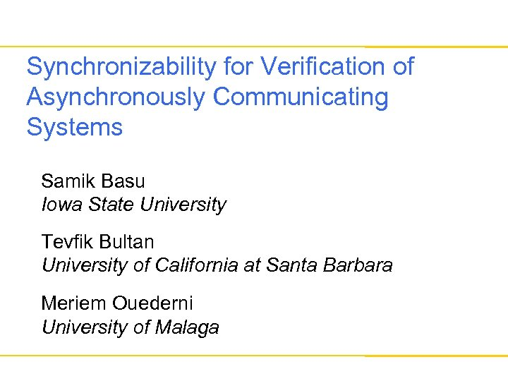 Synchronizability for Verification of Asynchronously Communicating Systems Samik Basu Iowa State University Tevfik Bultan