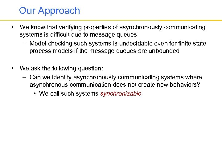 Our Approach • We know that verifying properties of asynchronously communicating systems is difficult