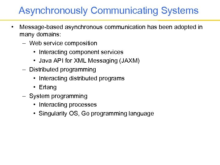 Asynchronously Communicating Systems • Message-based asynchronous communication has been adopted in many domains: –