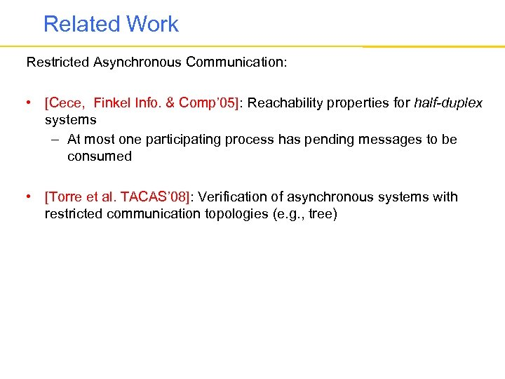 Related Work Restricted Asynchronous Communication: • [Cece, Finkel Info. & Comp' 05]: Reachability properties