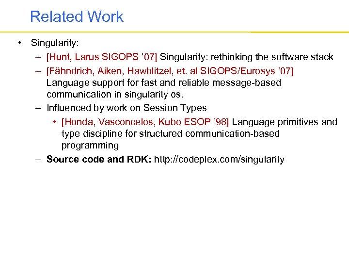 Related Work • Singularity: – [Hunt, Larus SIGOPS ' 07] Singularity: rethinking the software