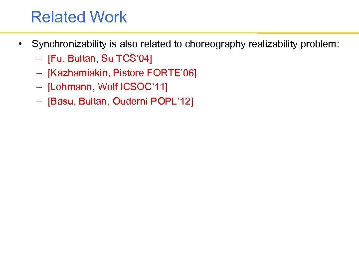 Related Work • Synchronizability is also related to choreography realizability problem: – [Fu, Bultan,