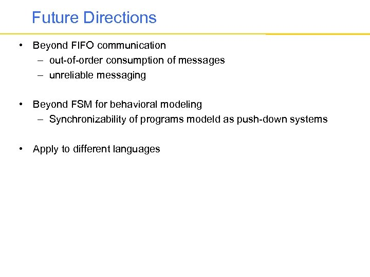 Future Directions • Beyond FIFO communication – out-of-order consumption of messages – unreliable messaging