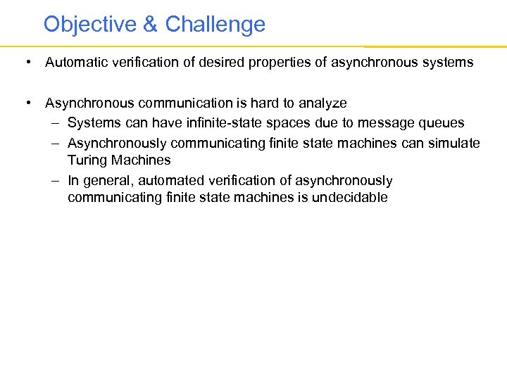 Objective & Challenge • Automatic verification of desired properties of asynchronous systems • Asynchronous